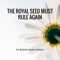 2016-07-03 The Royal Seed Must Rule Again By Bishop Mark Kegohi