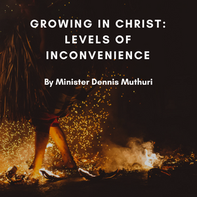 Growing in Christ: Levels of Inconvenience by Minister Dennis Muthuri