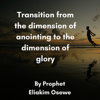 Transition from the dimension of anointing to the dimension of glory by Prophet Eliakim Kosewe
