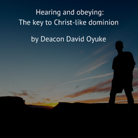 Hearing and obeyng: the keys to Christlike dominion by Deacon David Oyuke