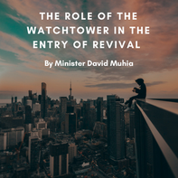 THE ROLE OF THE WATCHTOWER IN THE ENTRY OF REVIVAL by Minister David Muhia