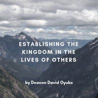 Establishing the Kingdom in the Lives of Others By Deacon David Oyuke
