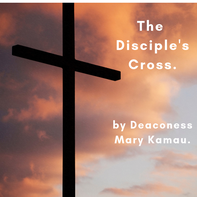 The Disciple's Cross by Deaconess Mary Kamau