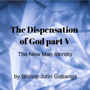 The Dispensation of God part 5: The New Man Identity by Bishop Gobanga John