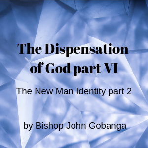 The Dispensation of God Part 6: The New man identity part 2 by Bishop Gobanga John