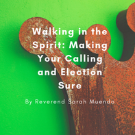 Walking in the Spirit; Making your Calling and Election Sure Speaker: Reverend Sarah Muendo